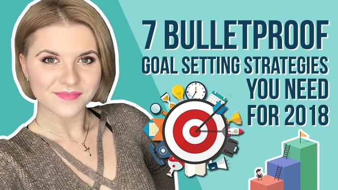 7 Bulletproof Goal Setting Strategies You Need For 2018